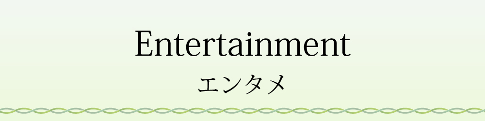 Entertaiment エンタメ